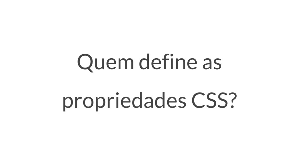 Quem define as propriedades CSS?