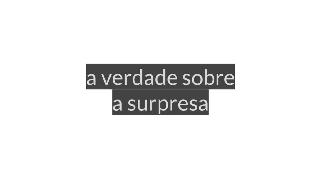 a verdade sobre a surpresa