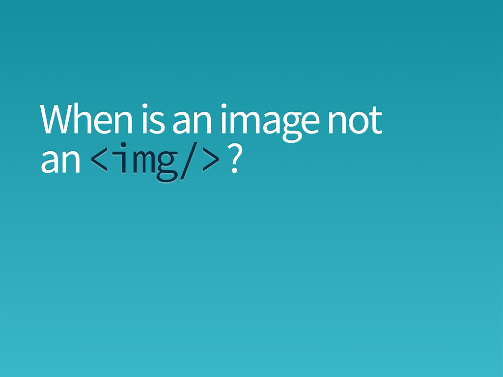 When is an image not an ? <img/>