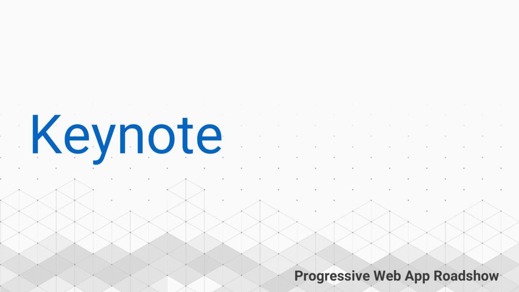 Progressive Web App Roadshow Keynote