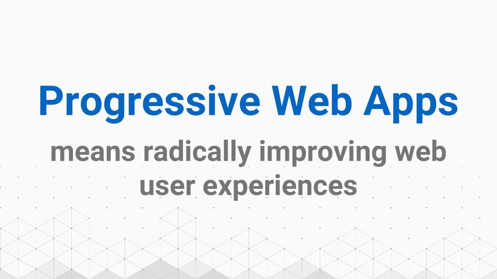 Progressive Web Apps means radically improving ...