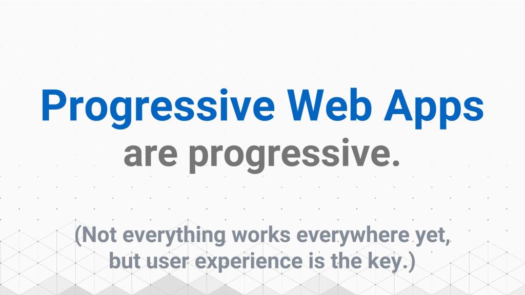 Progressive Web Apps are progressive. (Not ever...