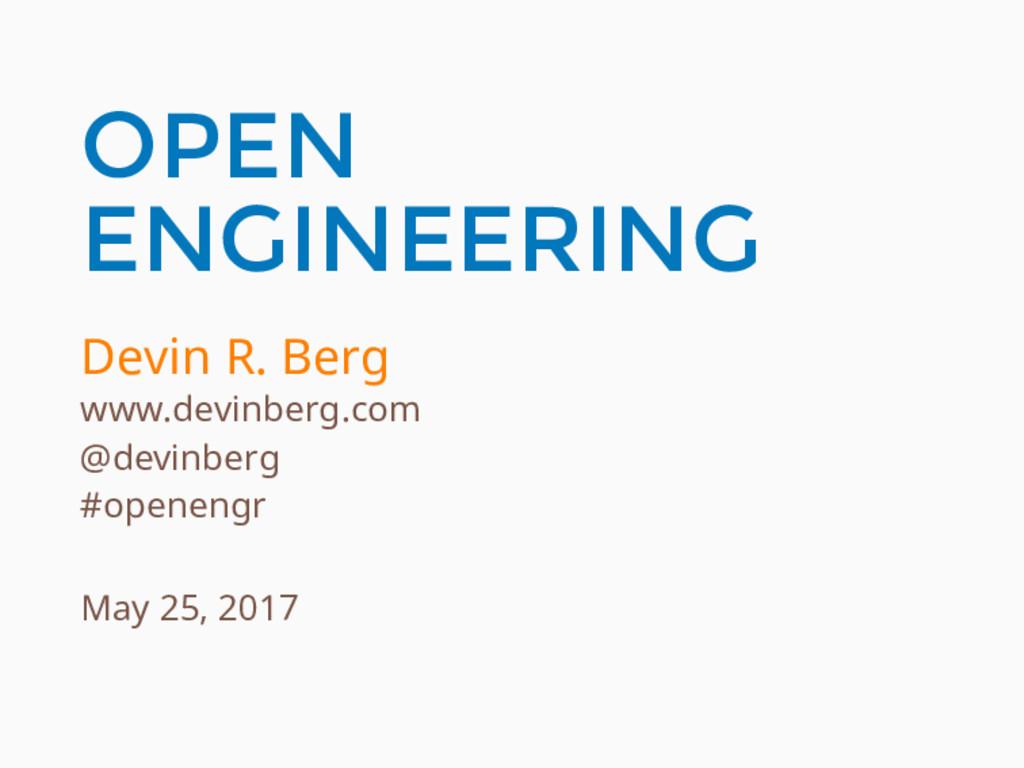 OPEN ENGINEERING Devin R. Berg www.devinberg.co...