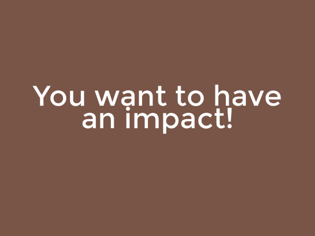 You want to have an impact!