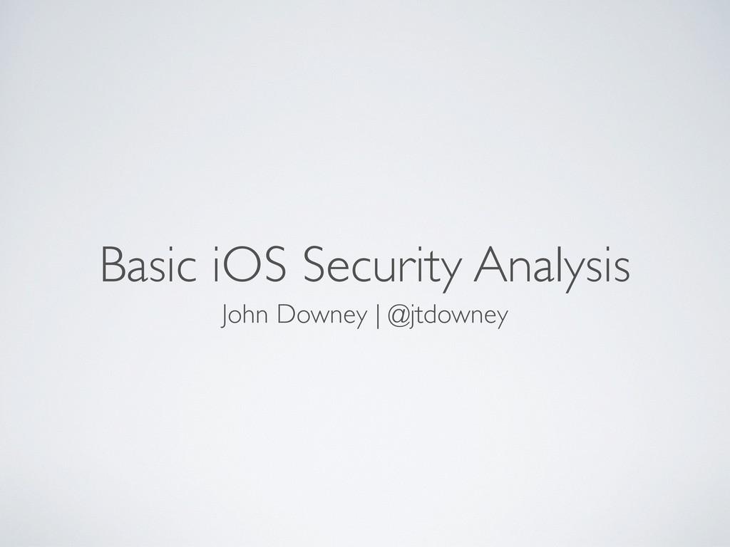 Basic iOS Security Analysis John Downey | @jtdo...