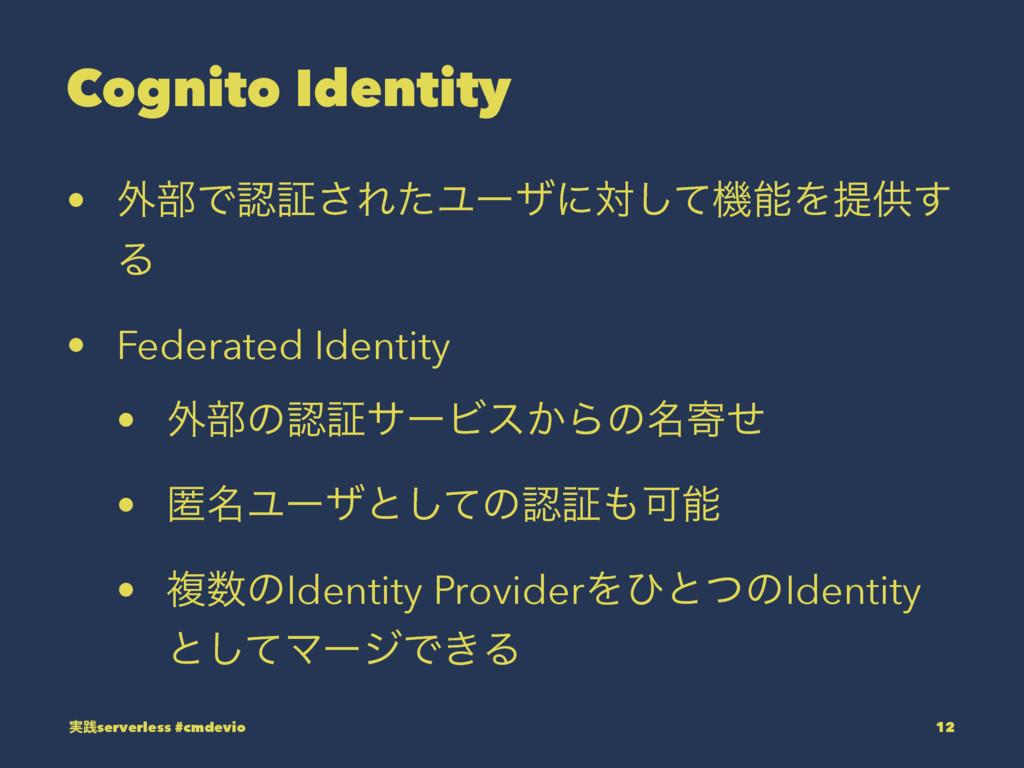 Cognito Identity • ֎෦Ͱূ͞ΕͨϢʔβʹରͯ͠ػΛఏڙ͢ Δ • Fe...