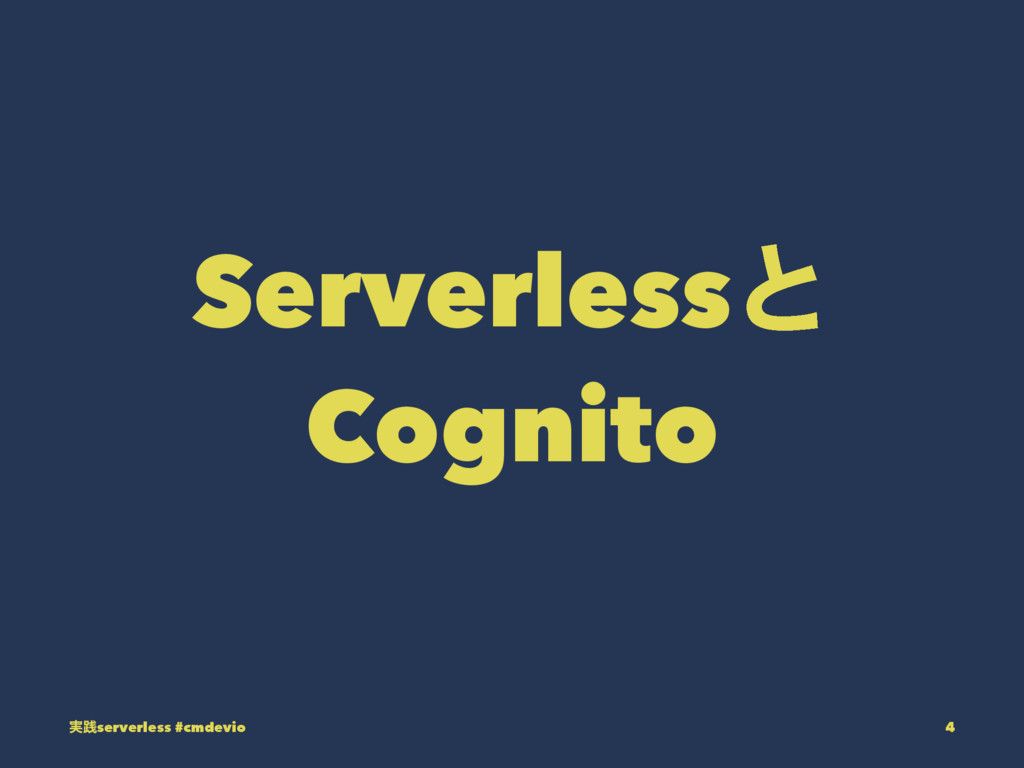 Serverlessͱ Cognito ࣮ફserverless #cmdevio 4