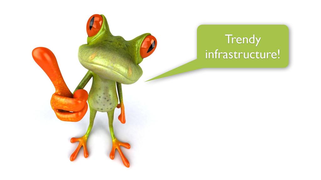 Trendy infrastructure!