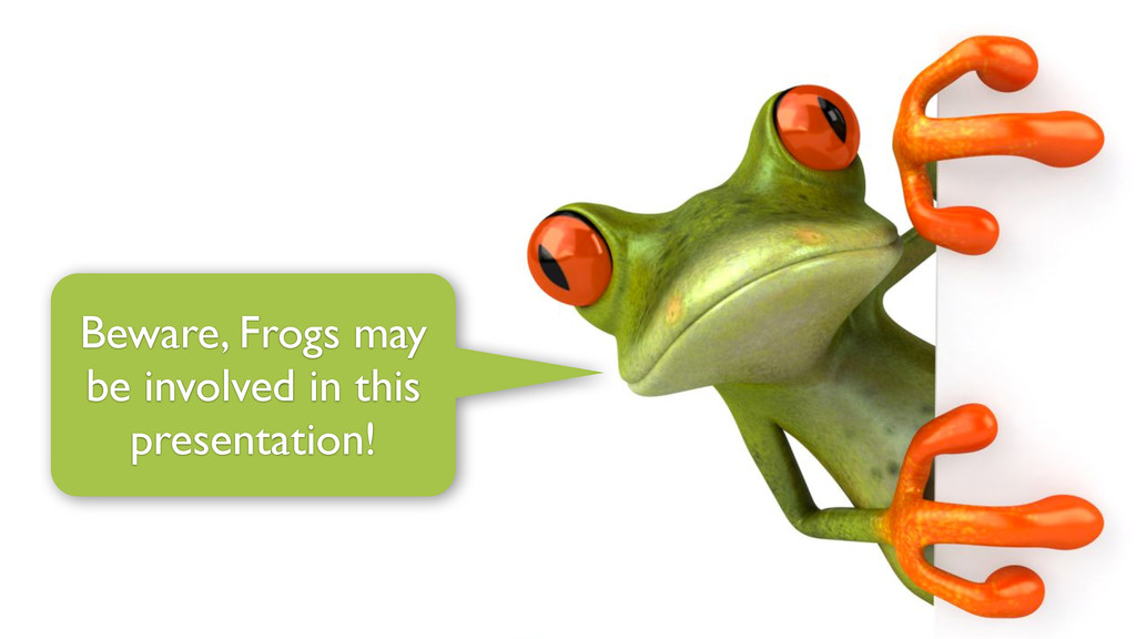Beware, Frogs may be involved in this presentat...