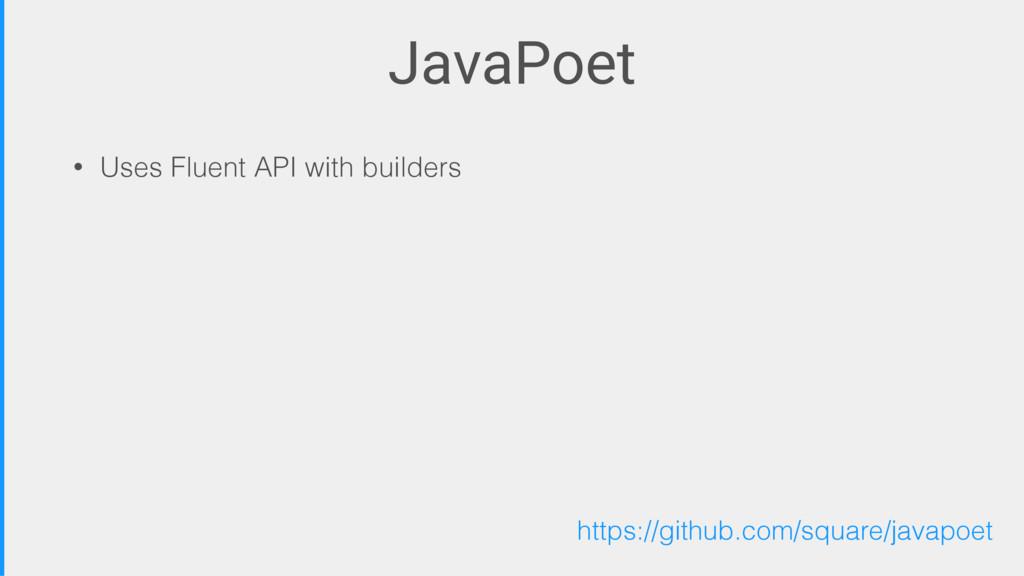 JavaPoet • Uses Fluent API with builders https:...