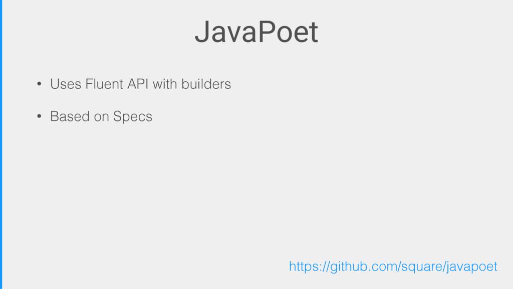 JavaPoet • Uses Fluent API with builders • Base...