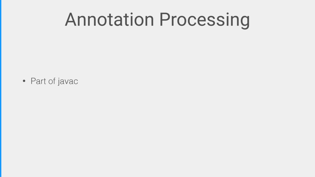 Annotation Processing • Part of javac