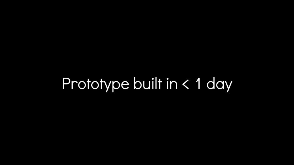 Prototype built in < 1 day