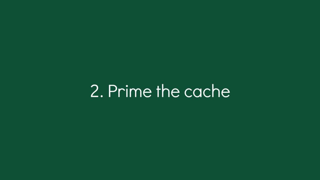. Prime the cache 2