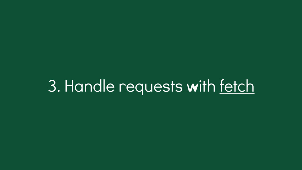 . Handle requests with fetch 3