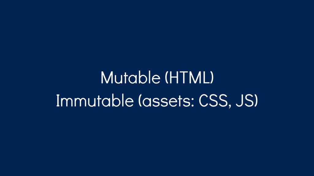 Mutable (HTML) Immutable (assets: CSS, JS)