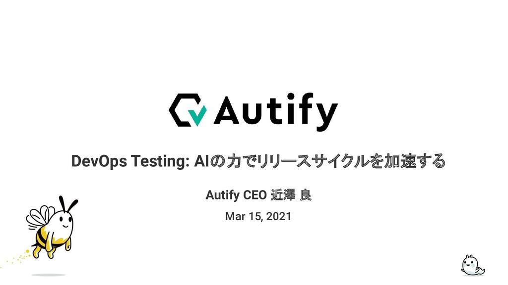 DevOps Testing: AIの力でリリースサイクルを加速する Mar 15, 2021...