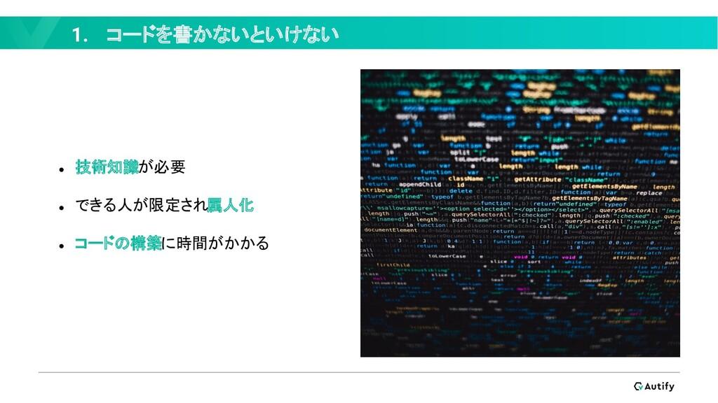1. コードを書かないといけない ● 技術知識が必要 ● できる人が限定され属人化 ● コード...