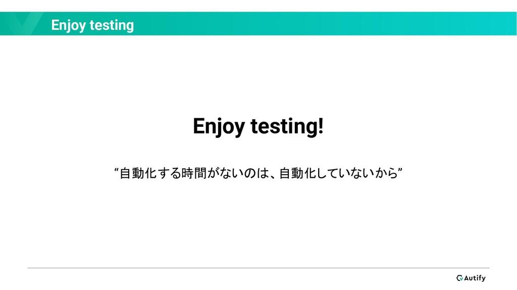 """Enjoy testing Enjoy testing! """"自動化する時間がないのは、自動化し..."""
