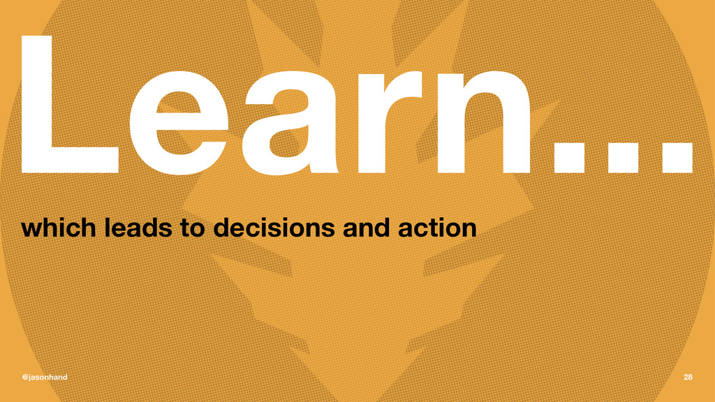Learn... which leads to decisions and action @j...