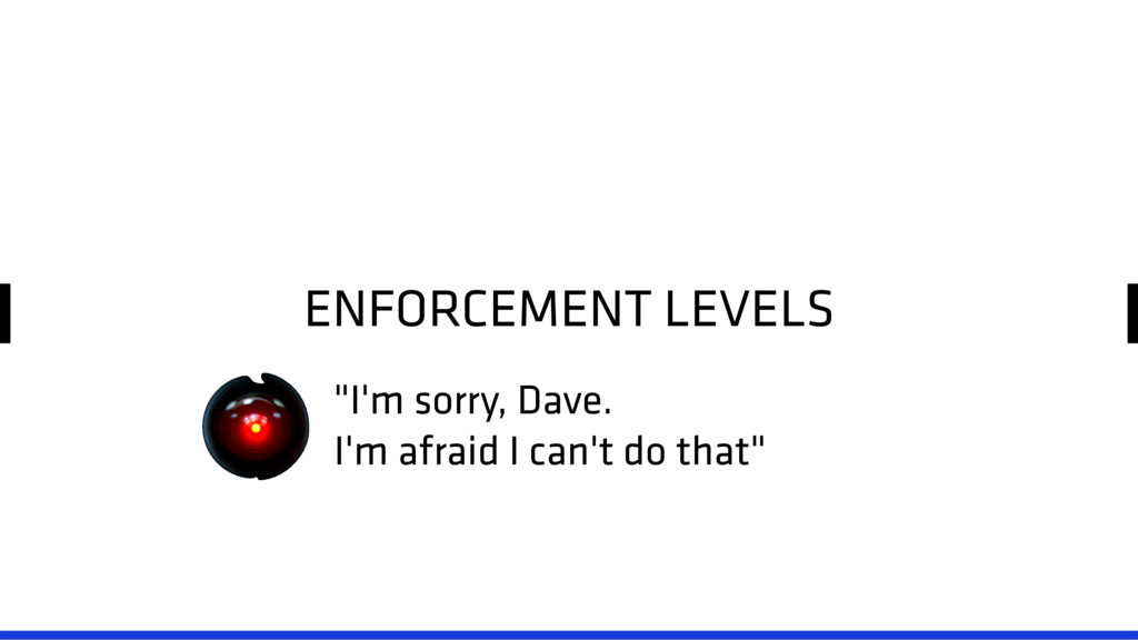 "ENFORCEMENT LEVELS ""I'm sorry, Dave. I'm afraid..."