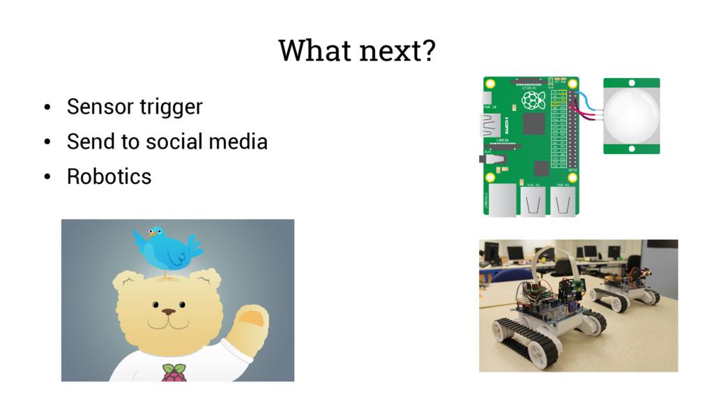 What next? ● Sensor trigger ● Send to social me...