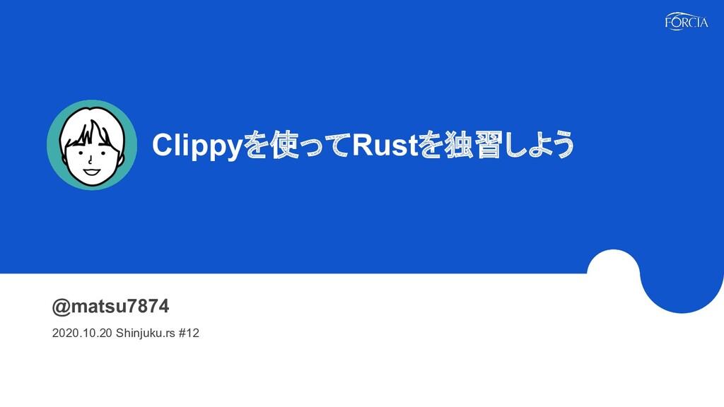 Clippyを使ってRustを独習しよう @matsu7874 2020.10.20 Sh...