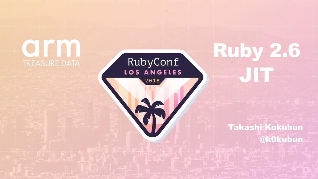 Takashi Kokubun @k0kubun Ruby 2.6 JIT