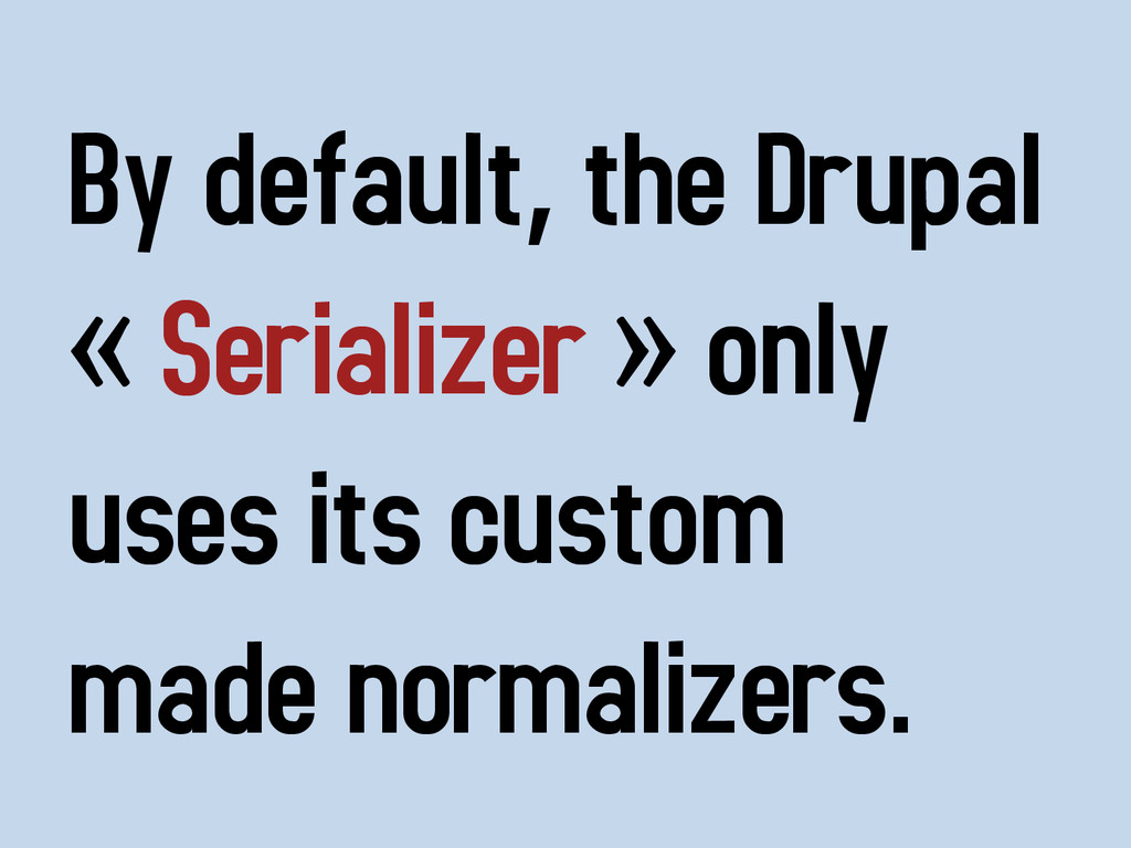 By default, the Drupal « Serializer » only uses...