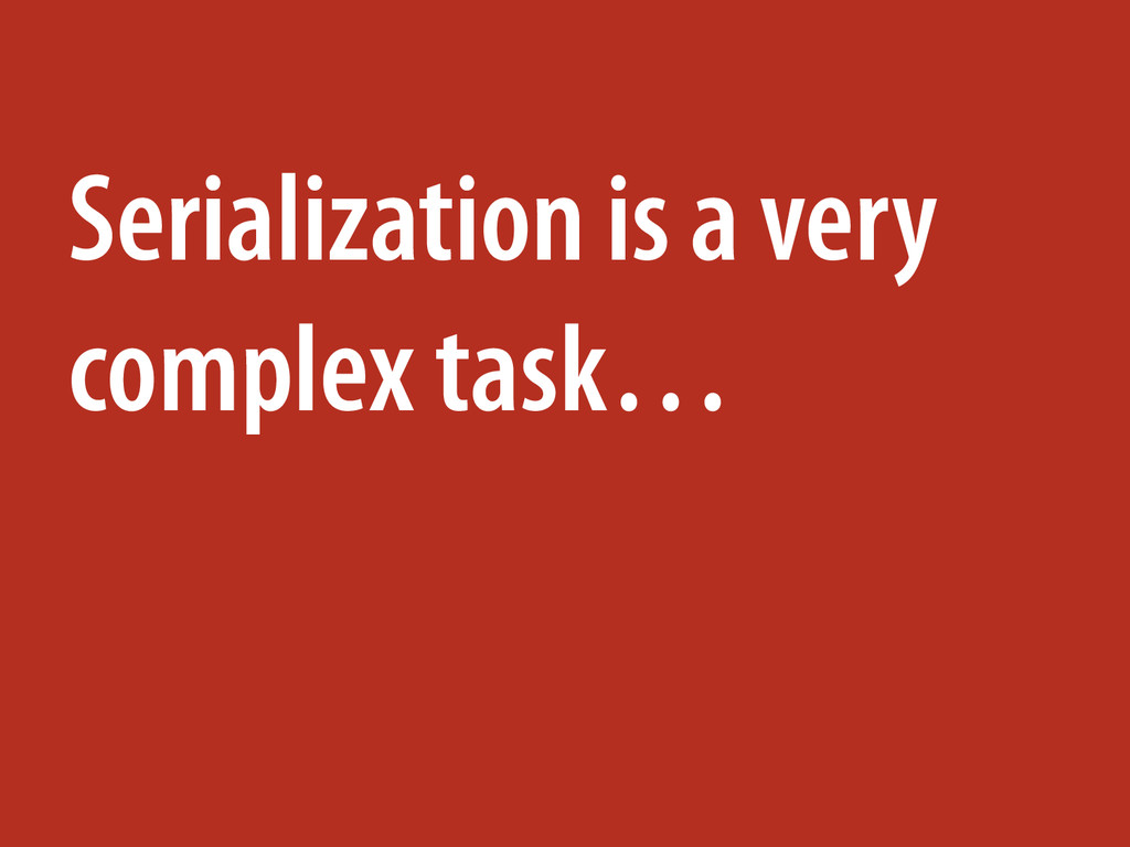 Serialization is a very complex task…