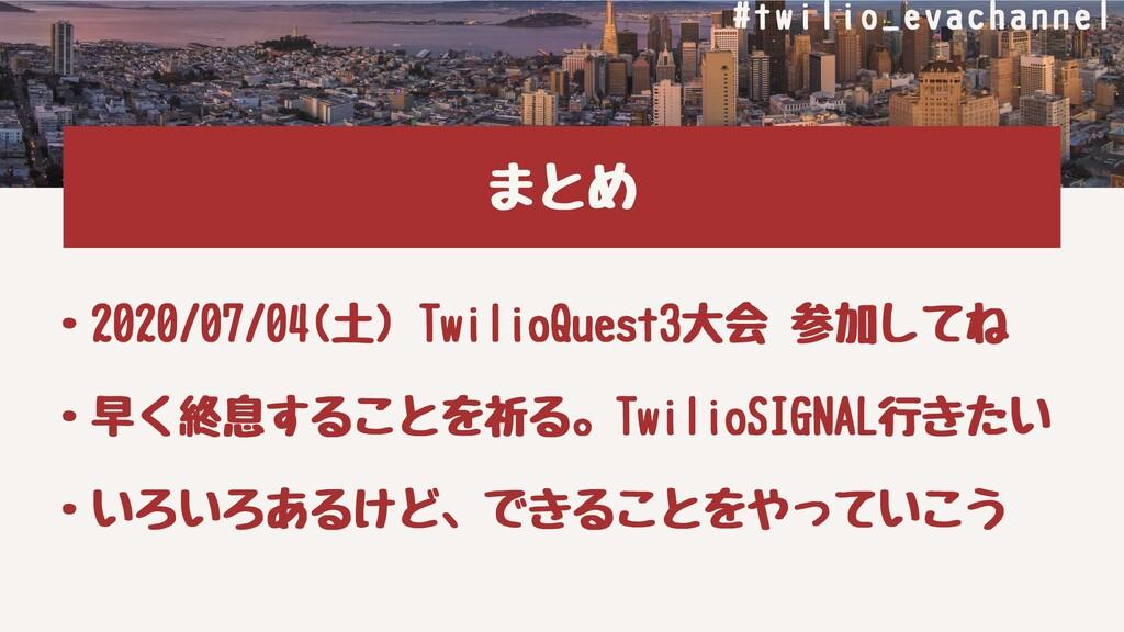 まとめ ・2020/07/04(⼟)TwilioQuest3⼤会参加してね ・早く終息する...