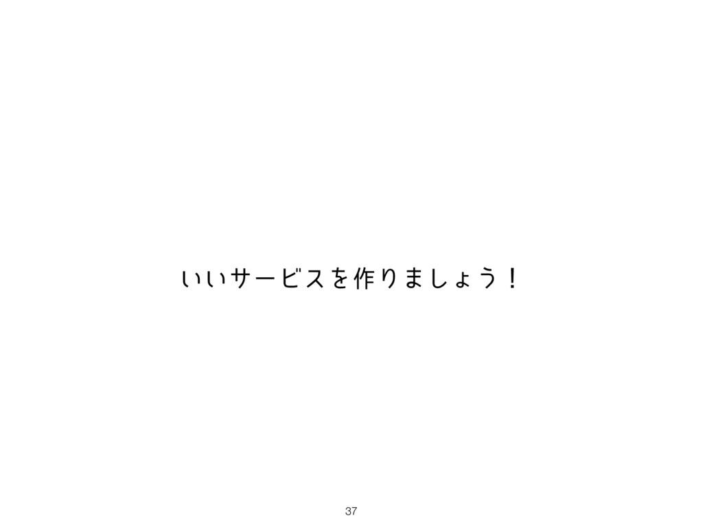37 ͍͍αʔϏεΛ࡞Γ·͠ΐ͏ʂ