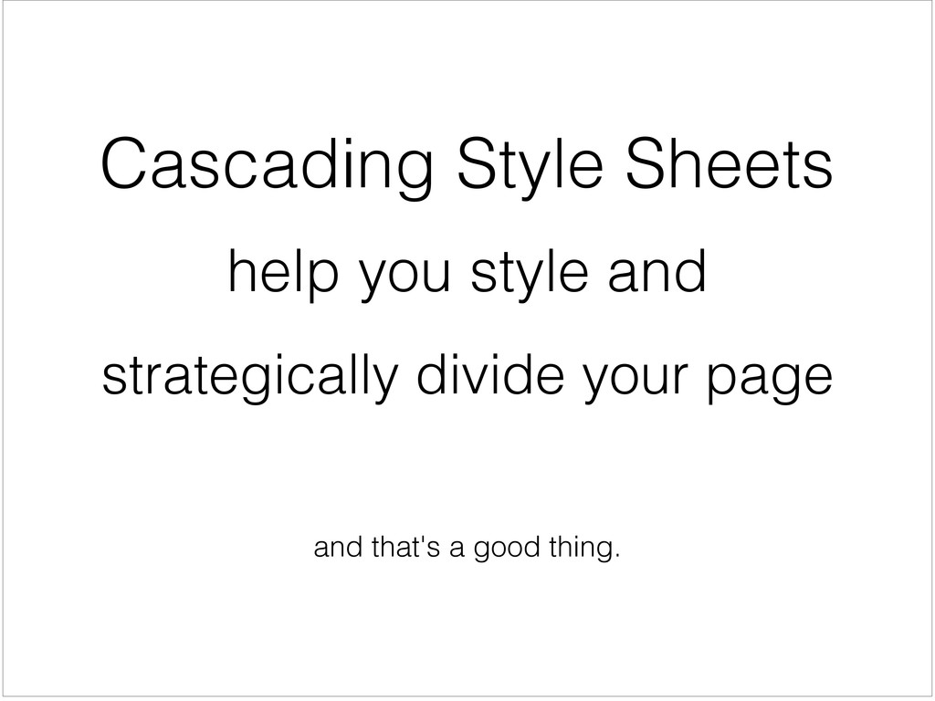 and that's a good thing. Cascading Style Sheets...