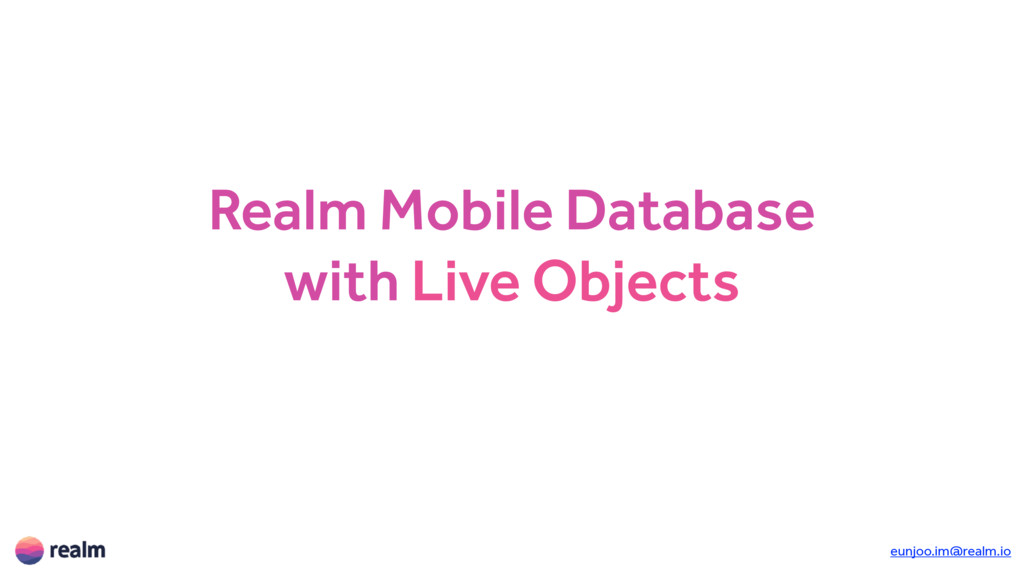 Realm Mobile Database with Live Objects eunjoo....