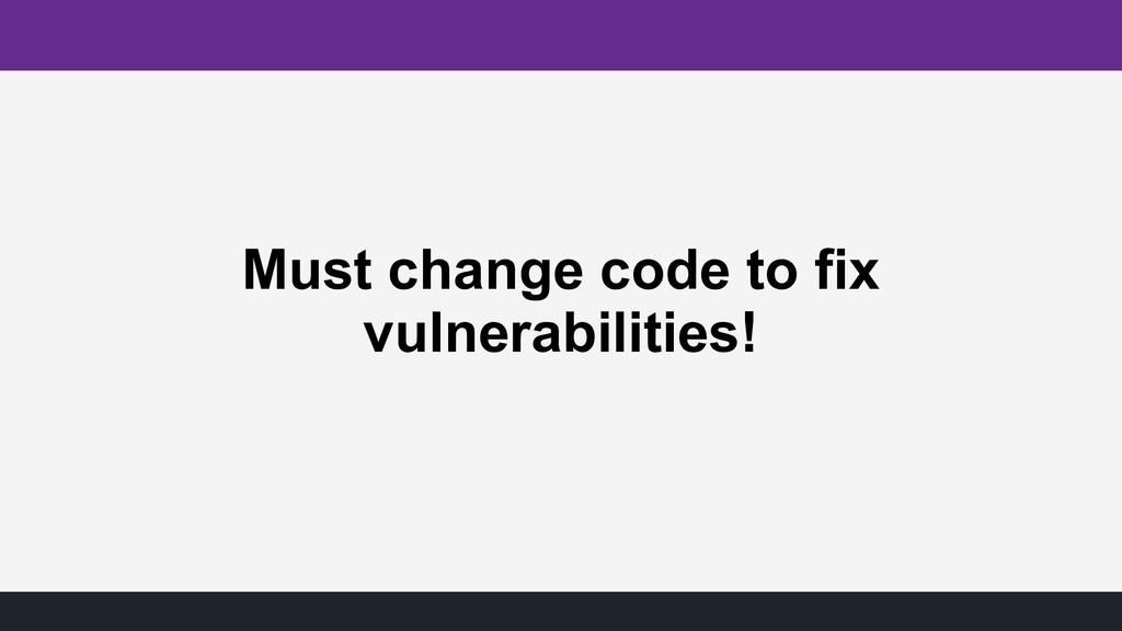 Must change code to fix vulnerabilities!