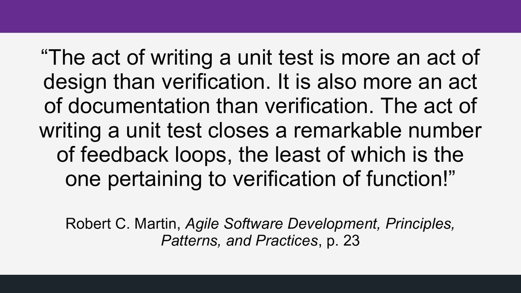 """""""The act of writing a unit test is more an act ..."""
