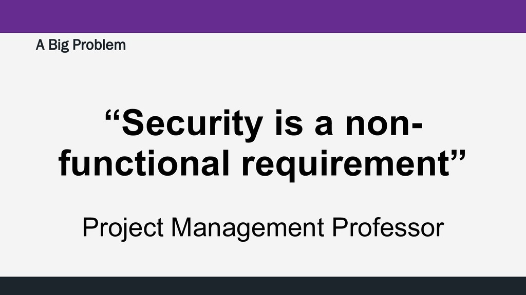 """A Big Problem """"Security is a non- functional re..."""