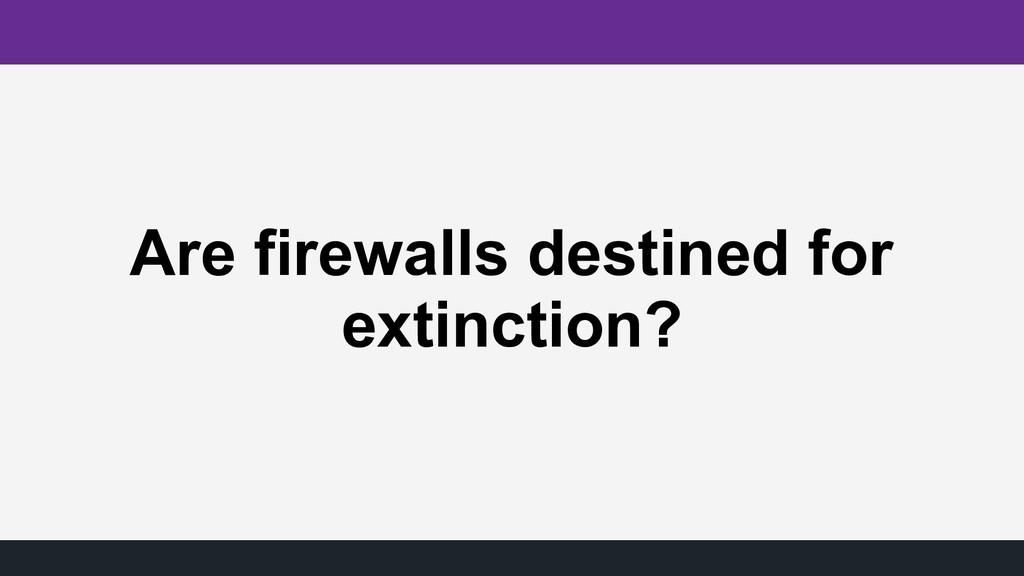 Are firewalls destined for extinction?