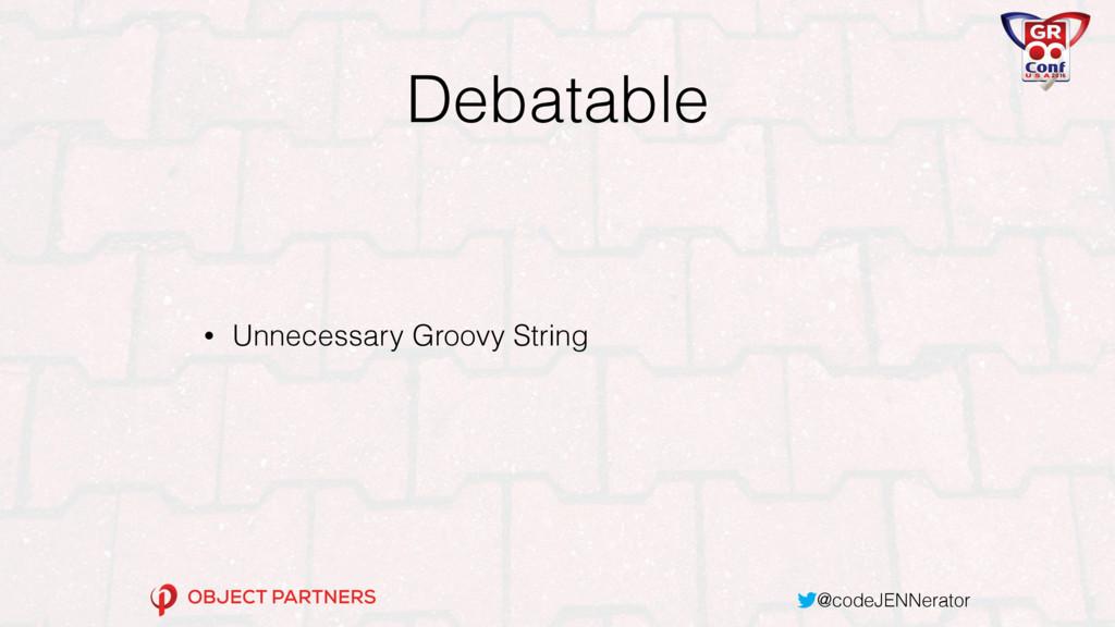 @codeJENNerator Debatable • Unnecessary Groovy ...