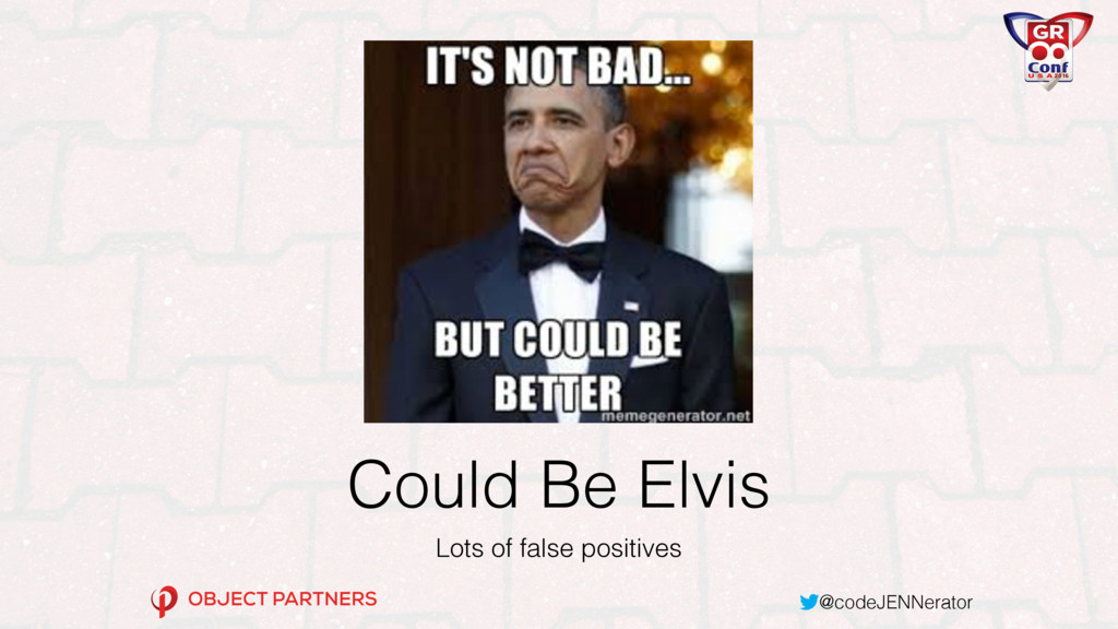 @codeJENNerator Could Be Elvis Lots of false po...