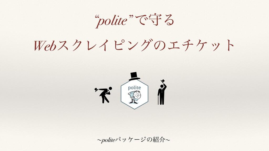 """polite"" ͰकΔ WebεΫϨΠϐϯάͷΤνέοτ ʙpoliteύοέʔδͷհʙ"