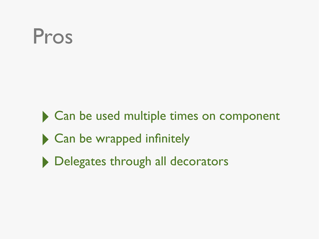 Pros ‣ Can be used multiple times on component ...