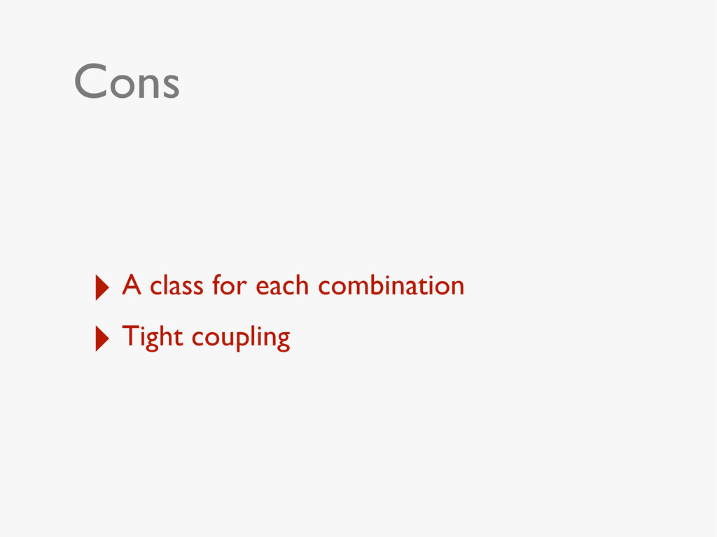 Cons ‣ A class for each combination ‣ Tight cou...