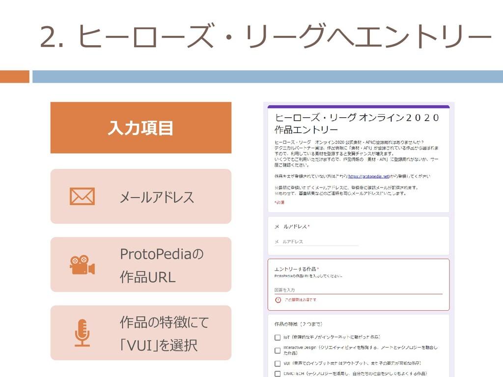 2. ヒーローズ・リーグへエントリー メールアドレス ProtoPediaの 作品URL 作品...