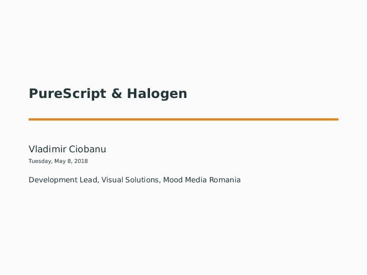 PureScript & Halogen Vladimir Ciobanu Tuesday, ...
