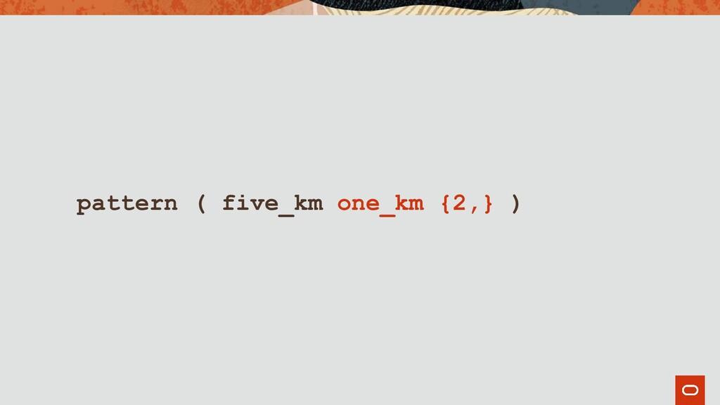 pattern ( five_km one_km {2,} )