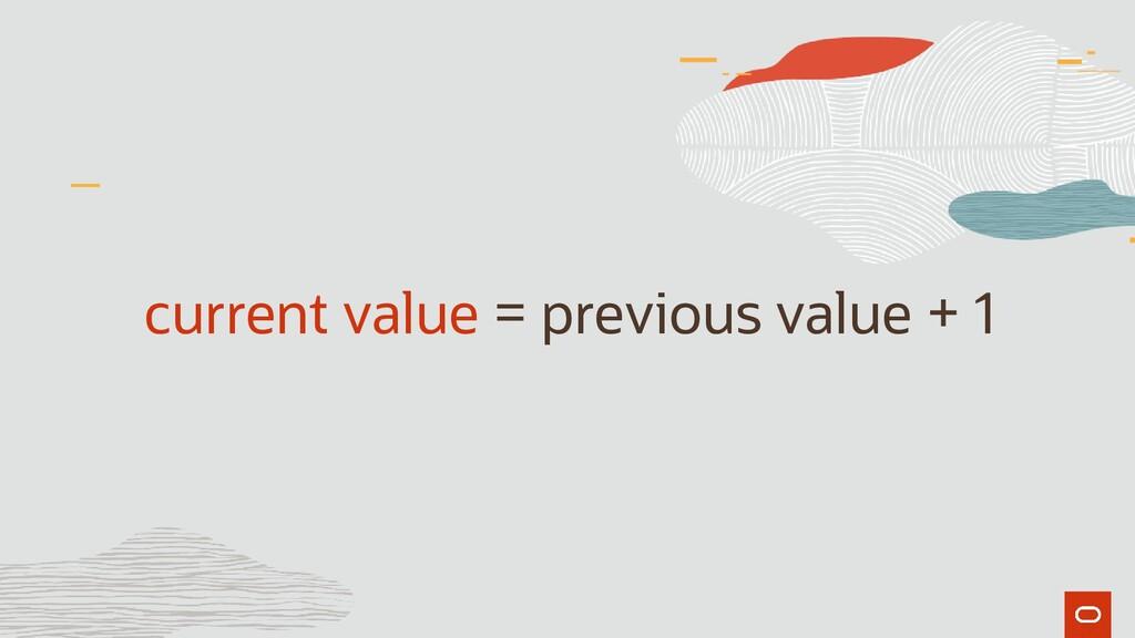 current value = previous value + 1