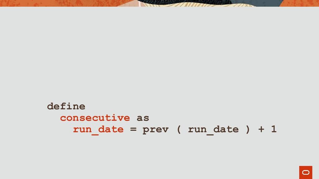 define consecutive as run_date = prev ( run_dat...