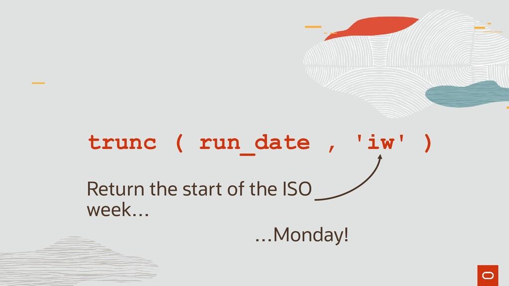 trunc ( run_date , 'iw' ) Return the start of t...