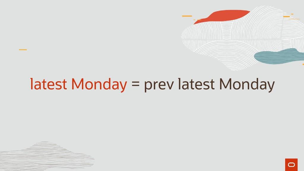 latest Monday = prev latest Monday